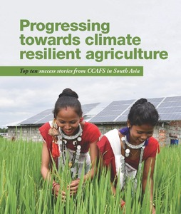 Progressing towards climate resilient agriculture: top ten success stories from CCAFS in South Asia